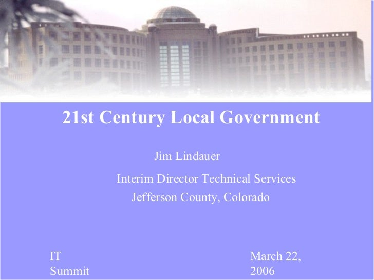 Jim Lindauer 21st Century Local Government IT Summit March 22, 2006 Interim Director Technical Services Jefferson County, ...