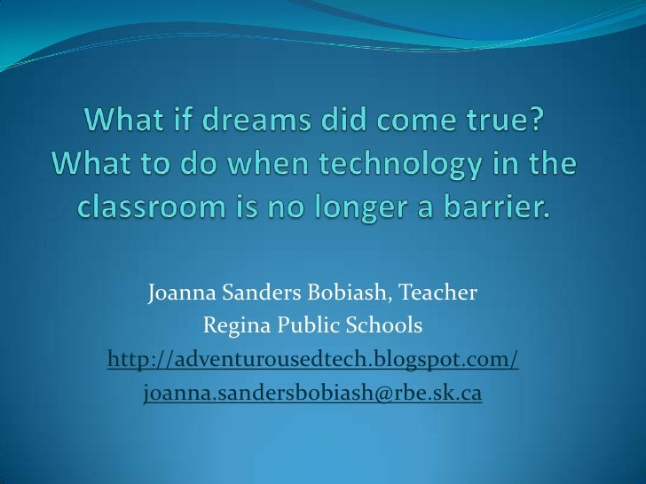 What if dreams did come true?What to do when technology in the classroom is no longer a barrier.<br />Joanna Sanders Bobia...
