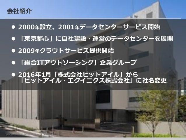 Copyright © 2016 Bit-isle Equinix Inc. All Rights Reserved 会社紹介  2000年設立、2001年データセンターサービス開始  「東京都心」に自社建設・運営のデータセンターを展開 ...