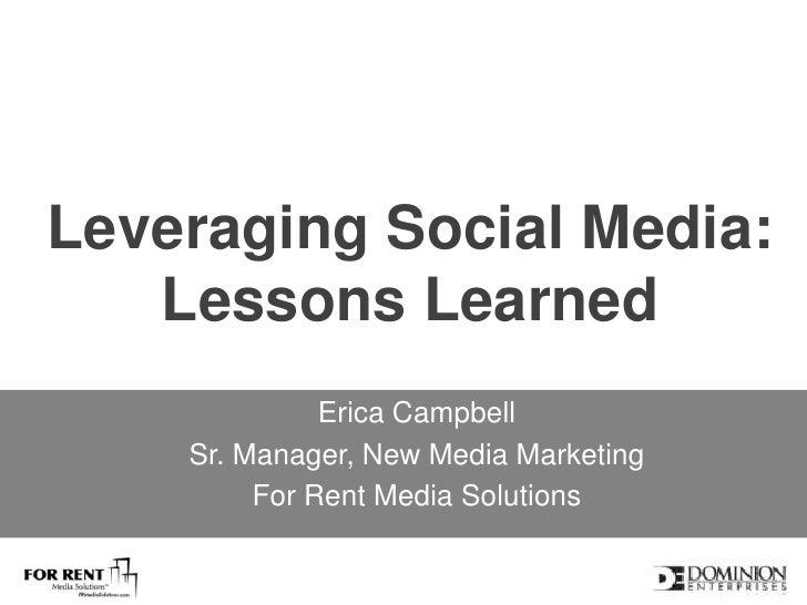 Leveraging Social Media:Lessons Learned<br />Erica Campbell<br />Sr. Manager, New Media Marketing <br />For Rent Media Sol...
