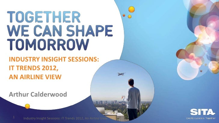 INDUSTRY INSIGHT SESSIONS:IT TRENDS 2012,AN AIRLINE VIEWArthur Calderwood 1   Industry Insight Sessions: IT Trends 2012, A...