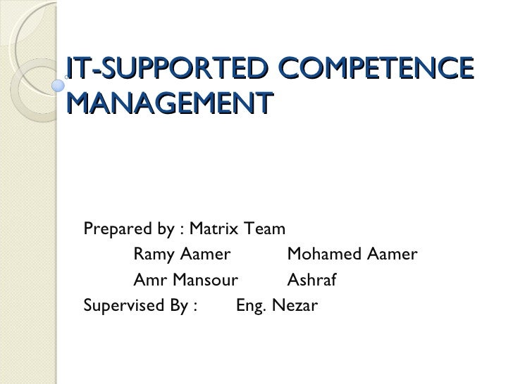 IT-SUPPORTED COMPETENCE MANAGEMENT Prepared by : Matrix Team Ramy Aamer Mohamed Aamer Amr Mansour Ashraf Supervised By : E...