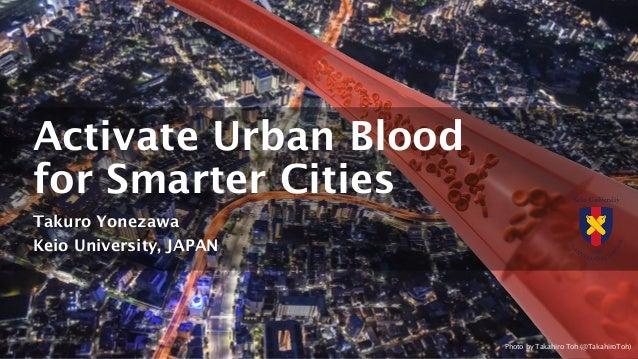 Activate Urban Blood for Smarter Cities Takuro Yonezawa Keio University, JAPAN Photo by Takahiro Toh (@TakahiroToh)