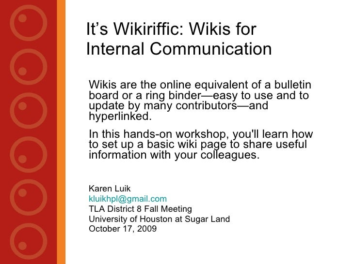 It's Wikiriffic: Wikis for Internal Communication Wikis are the online equivalent of a bulletin board or a ring binder—eas...