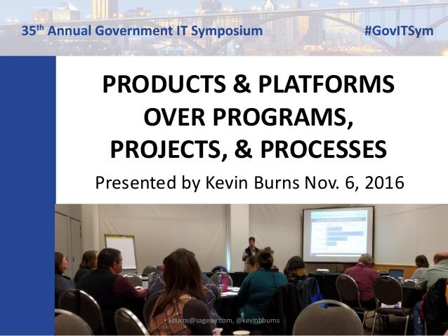 PRODUCTS & PLATFORMS OVER PROGRAMS, PROJECTS, & PROCESSES Presented by Kevin Burns Nov. 6, 2016 kburns@sagesw.com, @kevinb...