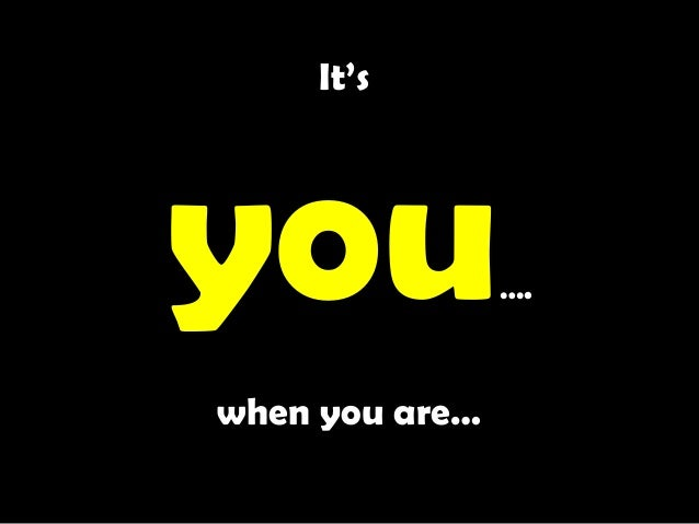 It's you…. when you are…