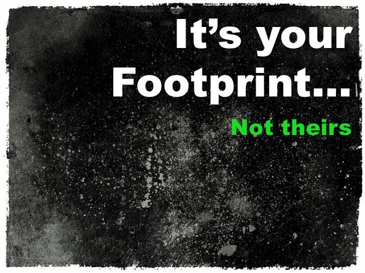 It's yourFootprint…     Not theirs