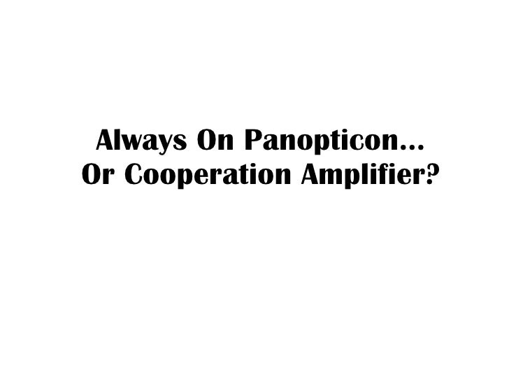 Always On Panopticon… Or Cooperation Amplifier?