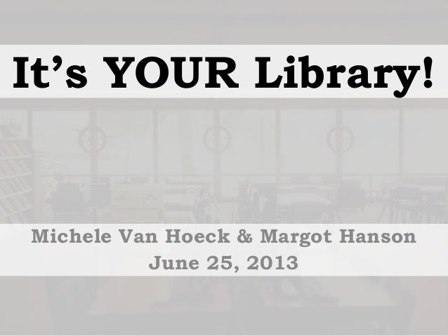 It's YOUR Library! Michele Van Hoeck & Margot Hanson June 25, 2013