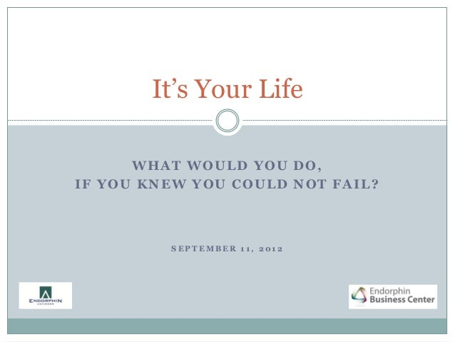 It's Your Life      WHAT WOULD YOU DO,IF YOU KNEW YOU COULD NOT FAIL?         SEPTEMBER 11, 2012