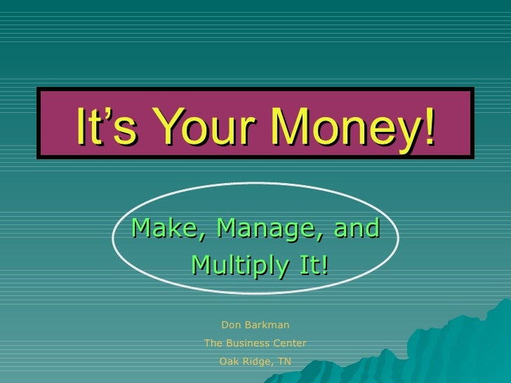 It's Your Money! Make, Manage, and Multiply It! Don Barkman The Business Center Oak Ridge, TN