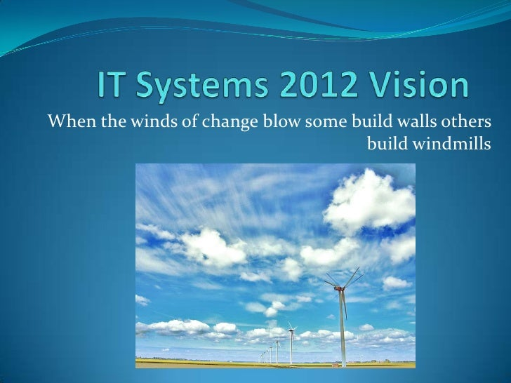 IT Systems 2012 Vision<br />When the winds of change blow some build walls others build windmills<br />