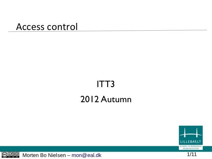 Access control                             ITT3                      2012 Autumn Morten Bo Nielsen – mon@eal.dk     1/11