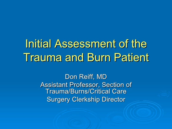 Initial Assessment of the Trauma and Burn Patient Don Reiff, MD Assistant Professor, Section of Trauma/Burns/Critical Care...