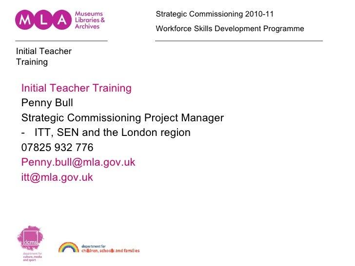 <ul><li>Initial Teacher Training </li></ul><ul><li>Penny Bull </li></ul><ul><li>Strategic Commissioning Project Manager </...