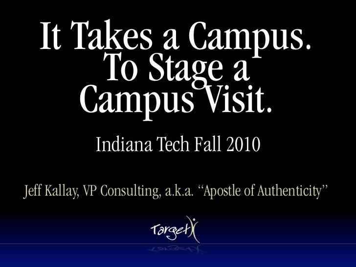 It Takes a Campus.         To Stage a        Campus Visit.               Indiana Tech Fall 2010  Jeff Kallay, VP Consultin...