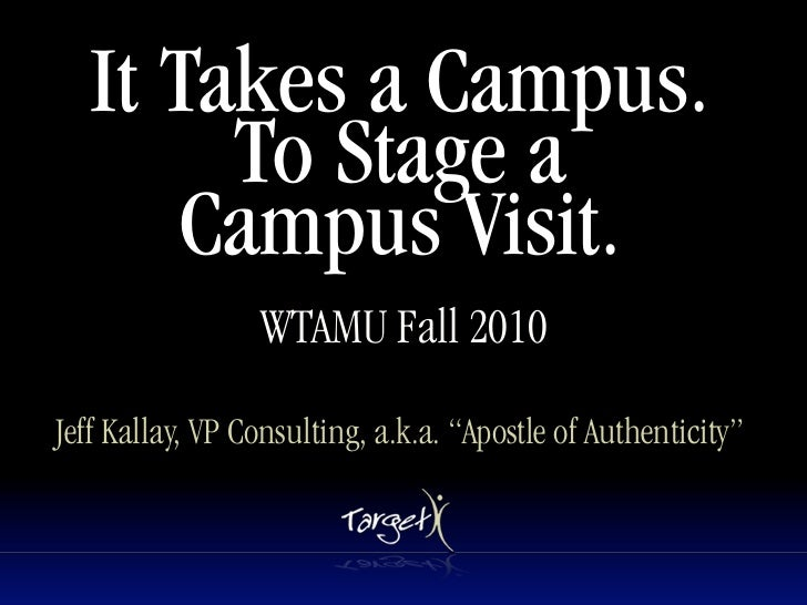 It Takes a Campus.         To Stage a        Campus Visit.                  WTAMU Fall 2010  Jeff Kallay, VP Consulting, a...