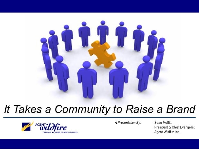 It Takes a Community to Raise a Brand A Presentation By: Sean Moffitt President & Chief Evangelist Agent Wildfire Inc.