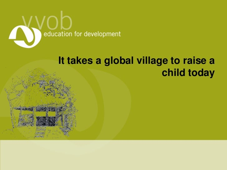It takes a global village to raise a child today<br />