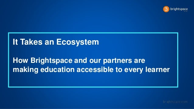 It Takes an Ecosystem How Brightspace and our partners are making education accessible to every learner