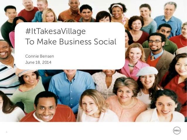 1 Dell - Internal Use - Confidential #ItTakesaVillage To Make Business Social Connie Bensen June 18, 2014