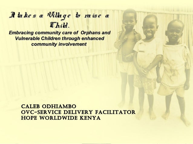bIt take s a Villag e to raise aIt take s a Villag e to raise a Child.Child. Embracing community care of Orphans andEmbrac...