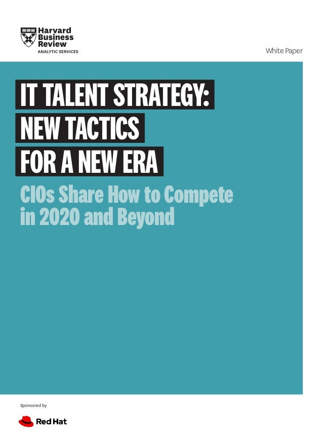 Sponsored by White Paper ITTALENTSTRATEGY: NEWTACTICS FORANEWERA CIOs Share How to Compete in 2020 and Beyond