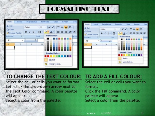 FORMATTING TEXTTO CHANGE THE TEXT COLOUR: TO ADD A FILL COLOUR:Select the cell or cells you want to format.   Select the c...