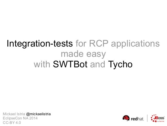 Integration-tests for RCP applications made easy with SWTBot and Tycho Mickael Istria @mickaelistria EclipseCon NA 2014 CC...