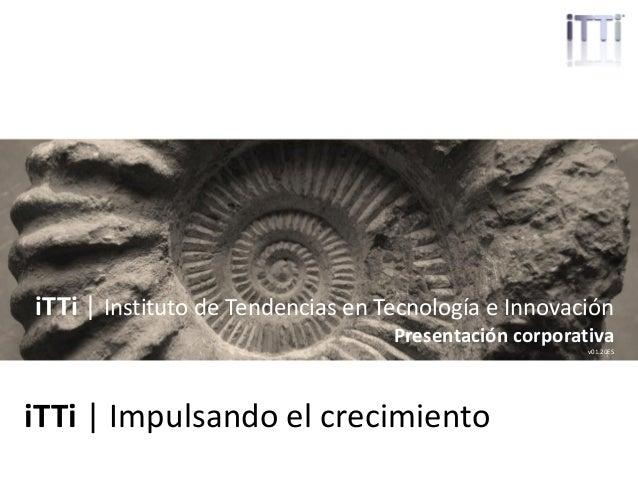 ittrendsinstitute.org   1 iTTi   Impulsando el crecimiento iTTi   Instituto de Tendencias en Tecnología e Innovación Prese...