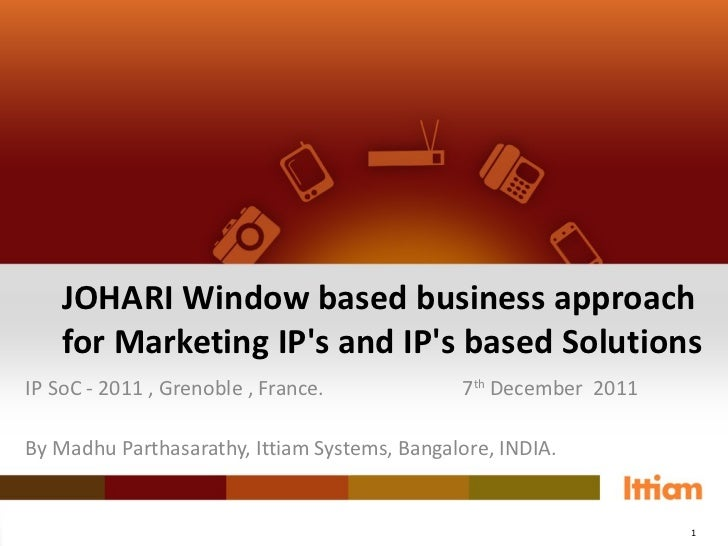 JOHARI Window based business approach for Marketing IP's and IP's based Solutions IP SoC - 2011 , Grenoble , France. 7 th ...