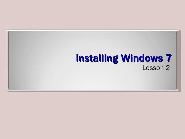 Installing Windows 7 <ul><li>Lesson 2 </li></ul>