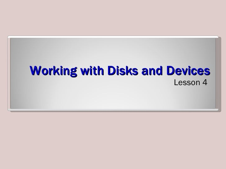 Working with Disks and Devices <ul><li>Lesson 4 </li></ul>