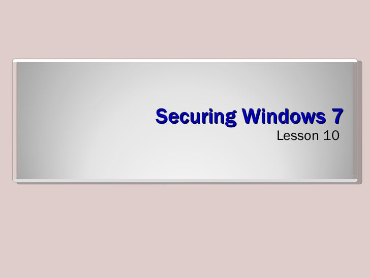 Securing Windows 7 <ul><li>Lesson 10 </li></ul>