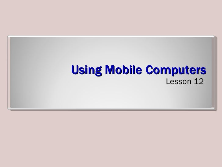 Using Mobile Computers <ul><li>Lesson 12 </li></ul>