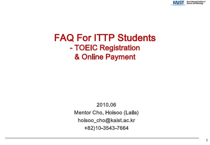 FAQ For ITTP Students- TOEIC Registration& Online Payment<br />2010.06<br />Mentor Cho, Hoisoo (Laila)<br />hoisoo_cho@kai...