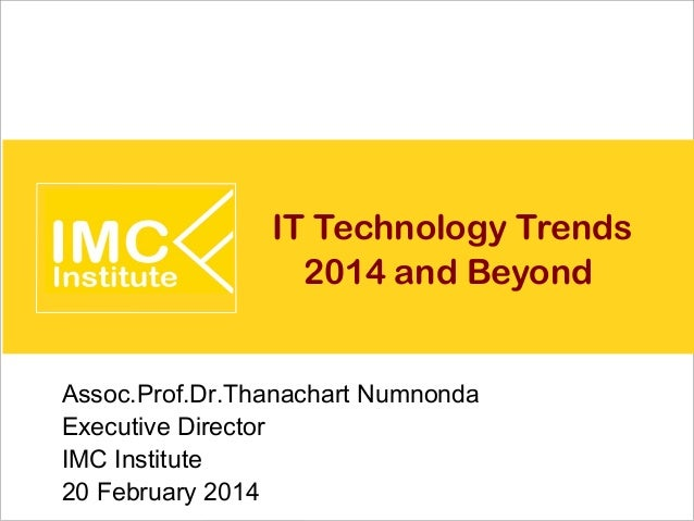 IT Technology Trends 2014 and Beyond Assoc.Prof.Dr.Thanachart Numnonda Executive Director IMC Institute 20 February 2014