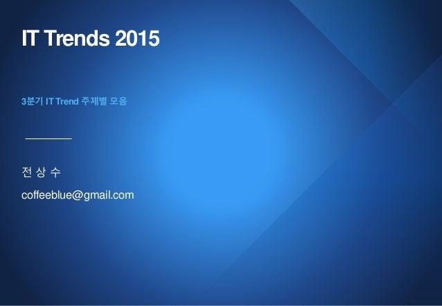 IT Trends 2015 전 상 수 coffeeblue@gmail.com 3분기 IT Trend 주제별 모음