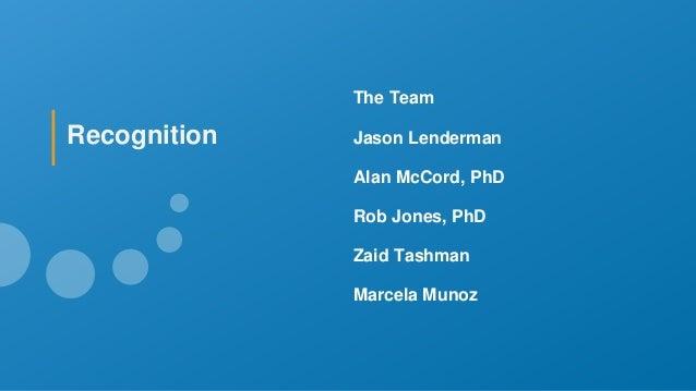 The Team Jason Lenderman Alan McCord, PhD Rob Jones, PhD Zaid Tashman Marcela Munoz Recognition