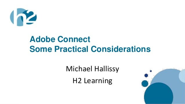 Adobe Connect            Some Practical Considerations                    Michael Hallissy                     H2 Learning...