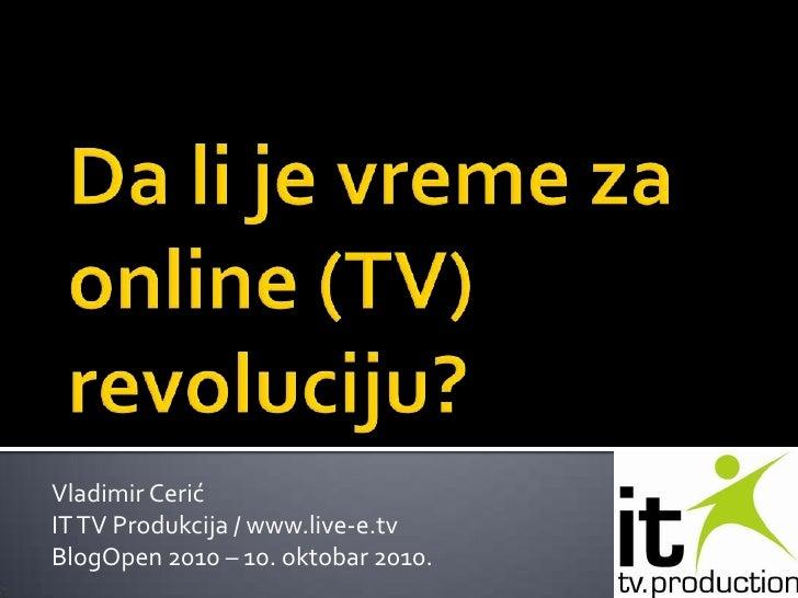 Da li je vreme za online (TV) revoluciju?<br />Vladimir Cerić<br />IT TV Produkcija / www.live-e.tv<br />BlogOpen 2010 – 1...