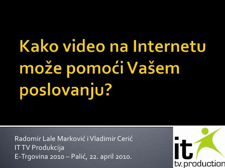 Kako video na Internetu može pomoći Vašem poslovanju? <br />Radomir Lale Marković i Vladimir Cerić<br />IT TV Produkcija<b...