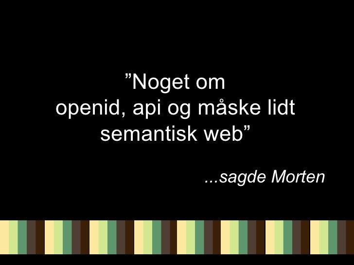 """"""" Noget om openid, api og måske lidt semantisk web"""" ...sagde Morten"""