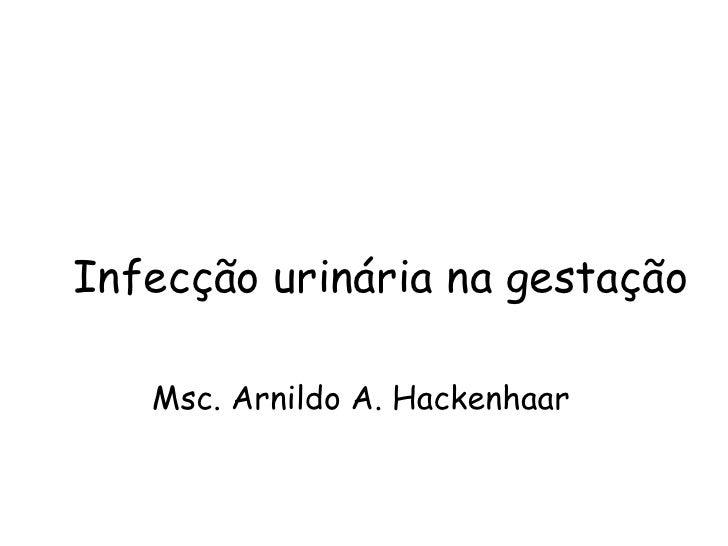 Infecção urinária na gestação Msc. Arnildo A. Hackenhaar