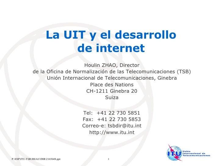La UIT y el desarrollo  de internet  Houlin ZHAO, Director de la Oficina de Normalización de las Telecomunicaciones (TSB) ...