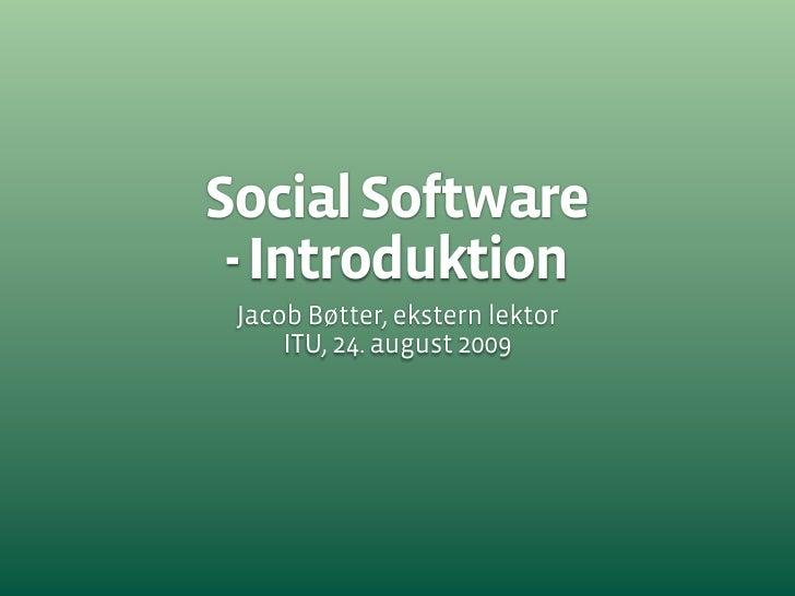 Social Software  - Introduktion  Jacob Bøtter, ekstern lektor      ITU, 24. august 2009