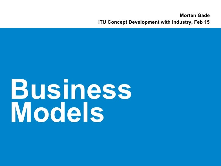 Morten Gade     ITU Concept Development with Industry, Feb 15BusinessModels