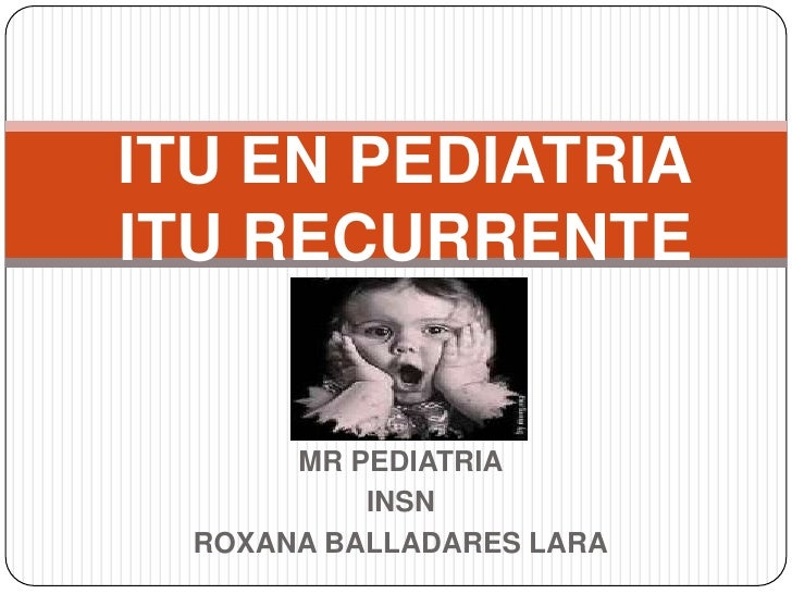 ITU EN PEDIATRIAITU RECURRENTE<br />MR PEDIATRIA<br />INSN<br />ROXANA BALLADARES LARA<br />