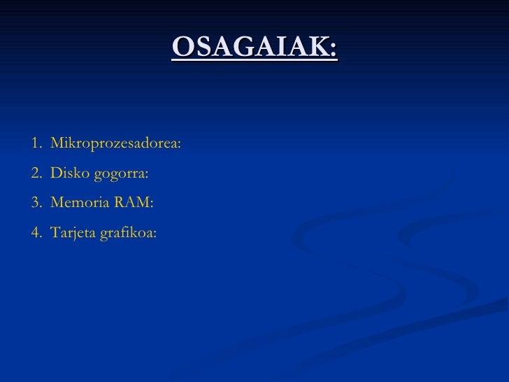 OSAGAIAK: <ul><li>Mikroprozesadorea: </li></ul><ul><li>Disko gogorra: </li></ul><ul><li>Memoria RAM: </li></ul><ul><li>Tar...