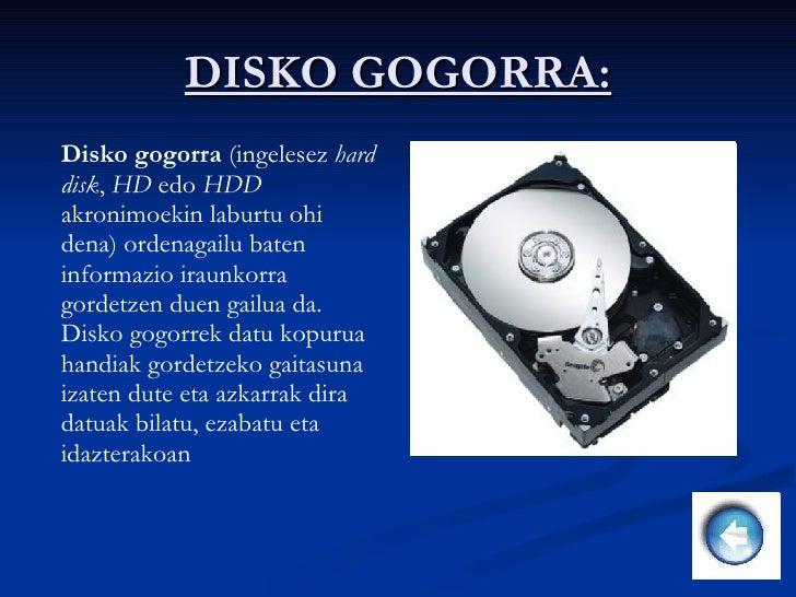 DISKO GOGORRA: Disko gogorra  (ingelesez  hard disk ,  HD  edo  HDD  akronimoekin laburtu ohi dena) ordenagailu baten info...